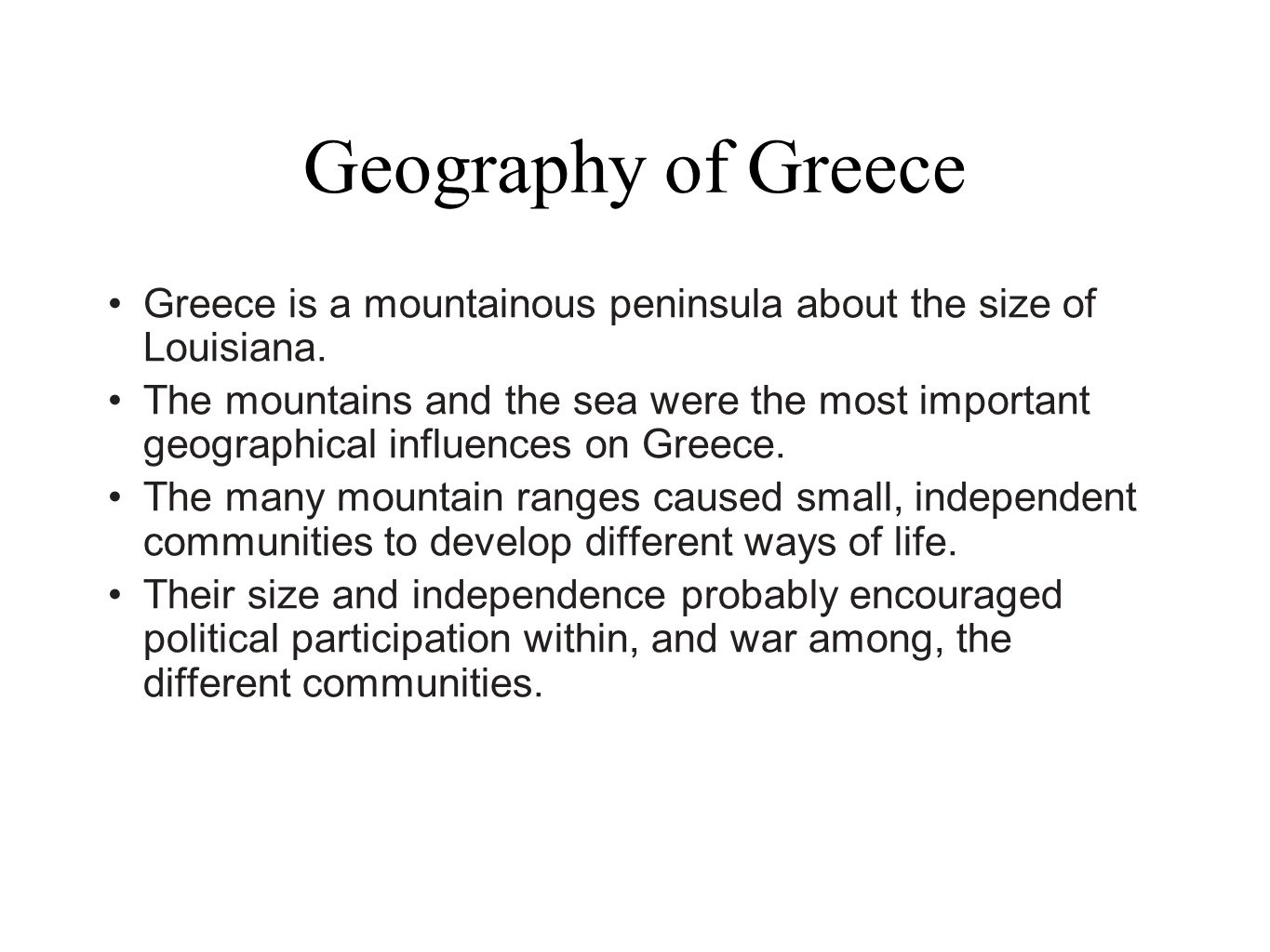 Geography of Greece Greece is a mountainous peninsula about the size of Louisiana. The mountains and the sea were the most important geographical infl