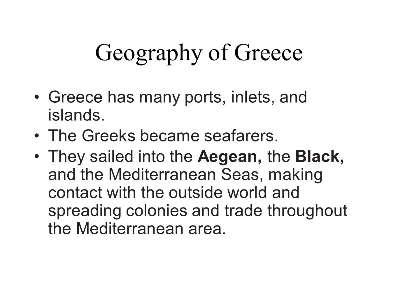 Geography of Greece Greece has many ports, inlets, and islands. The Greeks became seafarers. They sailed into the Aegean, the Black, and the Mediterra