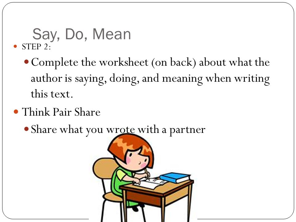 Say, Do, Mean STEP 2: Complete the worksheet (on back) about what the author is saying, doing, and meaning when writing this text. Think Pair Share Sh