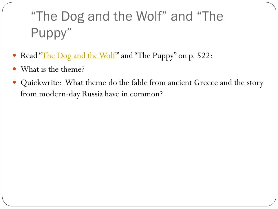 The Dog and the Wolf and The Puppy Read The Dog and the Wolf and The Puppy on p. 522:The Dog and the Wolf What is the theme? Quickwrite: What theme do