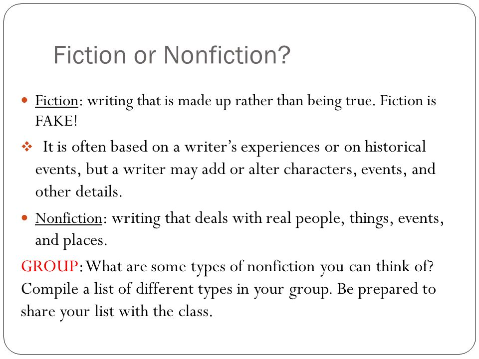 Fiction or Nonfiction? Fiction: writing that is made up rather than being true. Fiction is FAKE! It is often based on a writers experiences or on hist