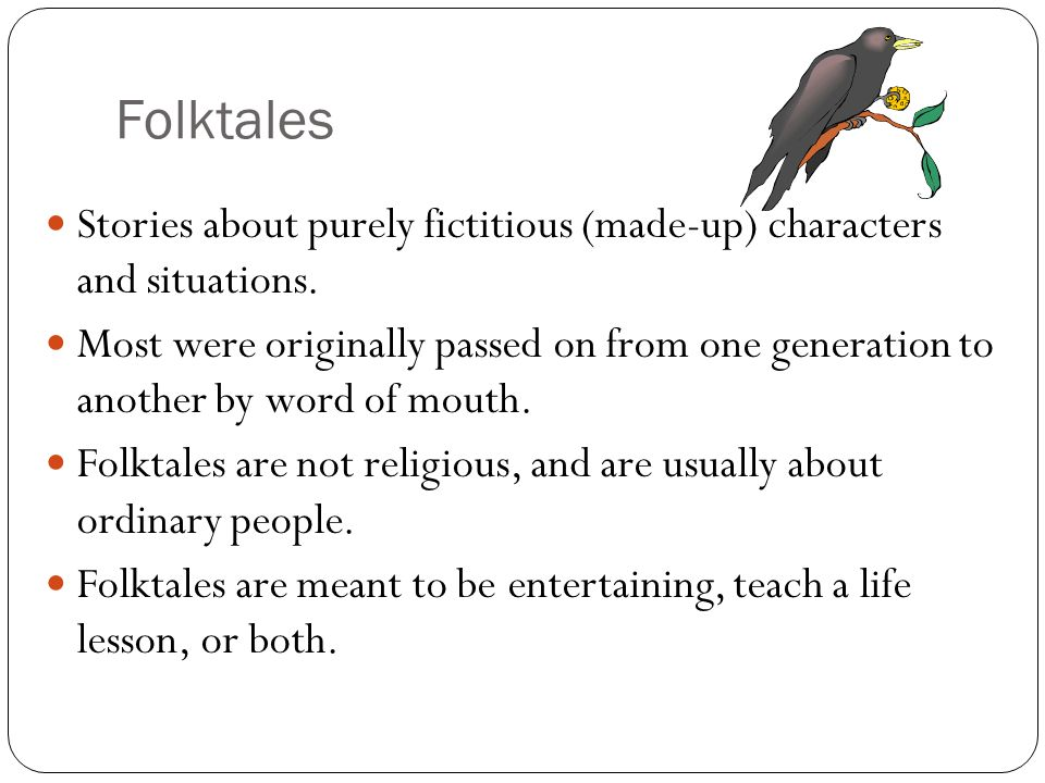 Folktales Stories about purely fictitious (made-up) characters and situations. Most were originally passed on from one generation to another by word o