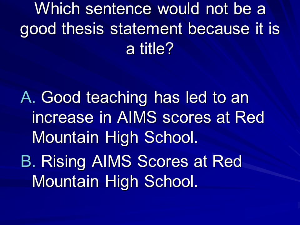 Which sentence would not be a good thesis statement because it is a title? A. Good teaching has led to an increase in AIMS scores at Red Mountain High