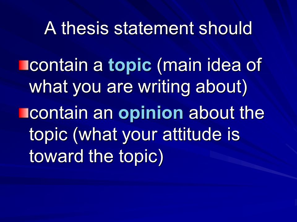 A thesis statement should contain a topic (main idea of what you are writing about) contain an opinion about the topic (what your attitude is toward t