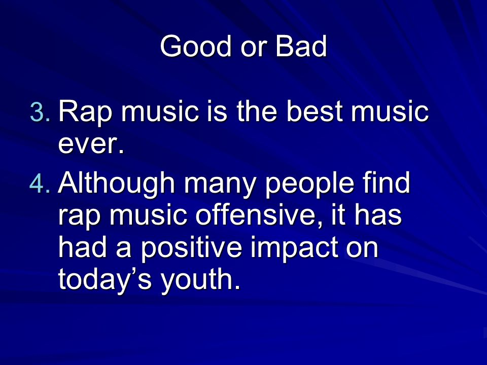 Good or Bad 3. Rap music is the best music ever. 4. Although many people find rap music offensive, it has had a positive impact on todays youth.