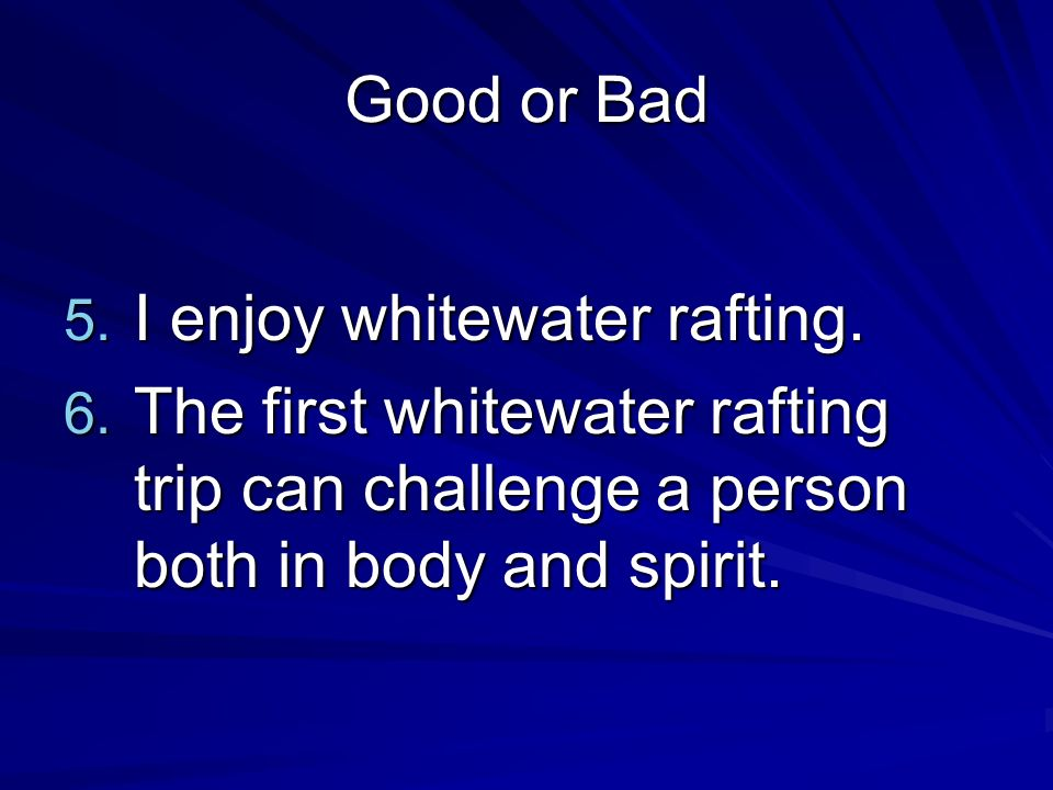 Good or Bad 5. I enjoy whitewater rafting. 6. The first whitewater rafting trip can challenge a person both in body and spirit.