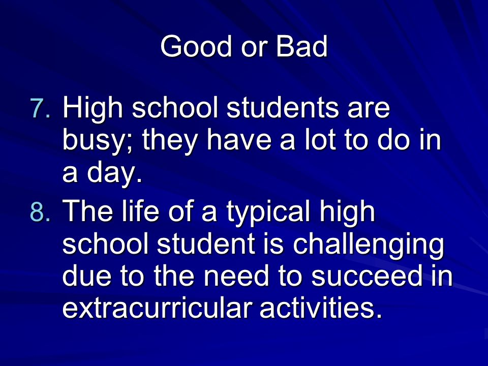 Good or Bad 7. High school students are busy; they have a lot to do in a day.