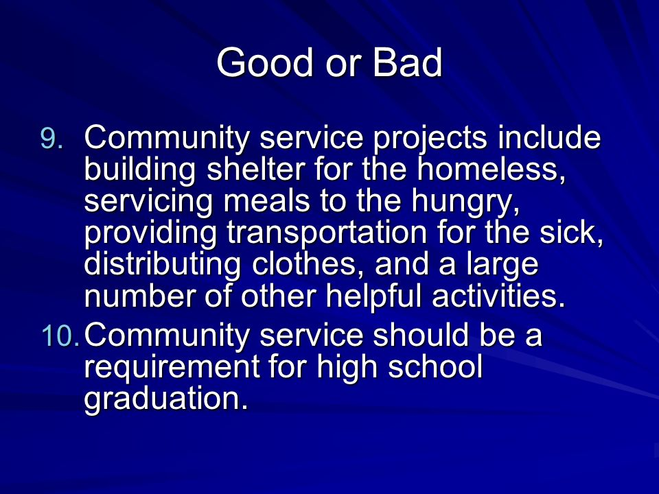 Good or Bad 9. Community service projects include building shelter for the homeless, servicing meals to the hungry, providing transportation for the s