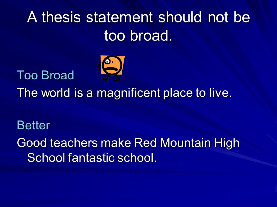 A thesis statement should not be too broad. Too Broad The world is a magnificent place to live. Better Good teachers make Red Mountain High School fan