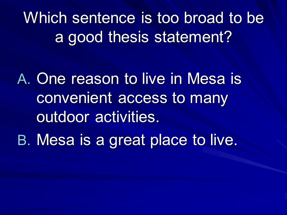 Which sentence is too broad to be a good thesis statement? A. One reason to live in Mesa is convenient access to many outdoor activities. B. Mesa is a