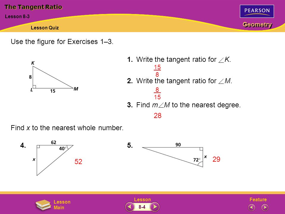 FeatureLesson Geometry Lesson Main Use the figure for Exercises 1–3. 1.Write the tangent ratio for K. 2.Write the tangent ratio for M. 3.Find m M to t