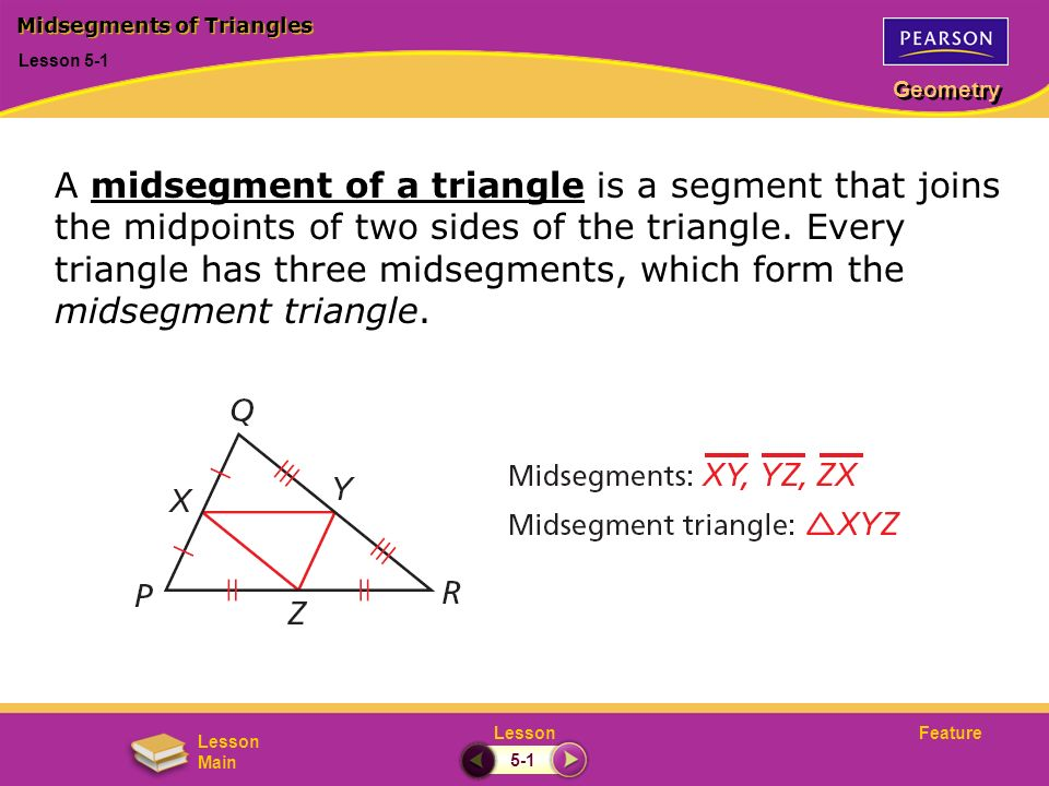 FeatureLesson Geometry Lesson Main Lesson 5-1 Midsegments of Triangles 5-1 A midsegment of a triangle is a segment that joins the midpoints of two sid