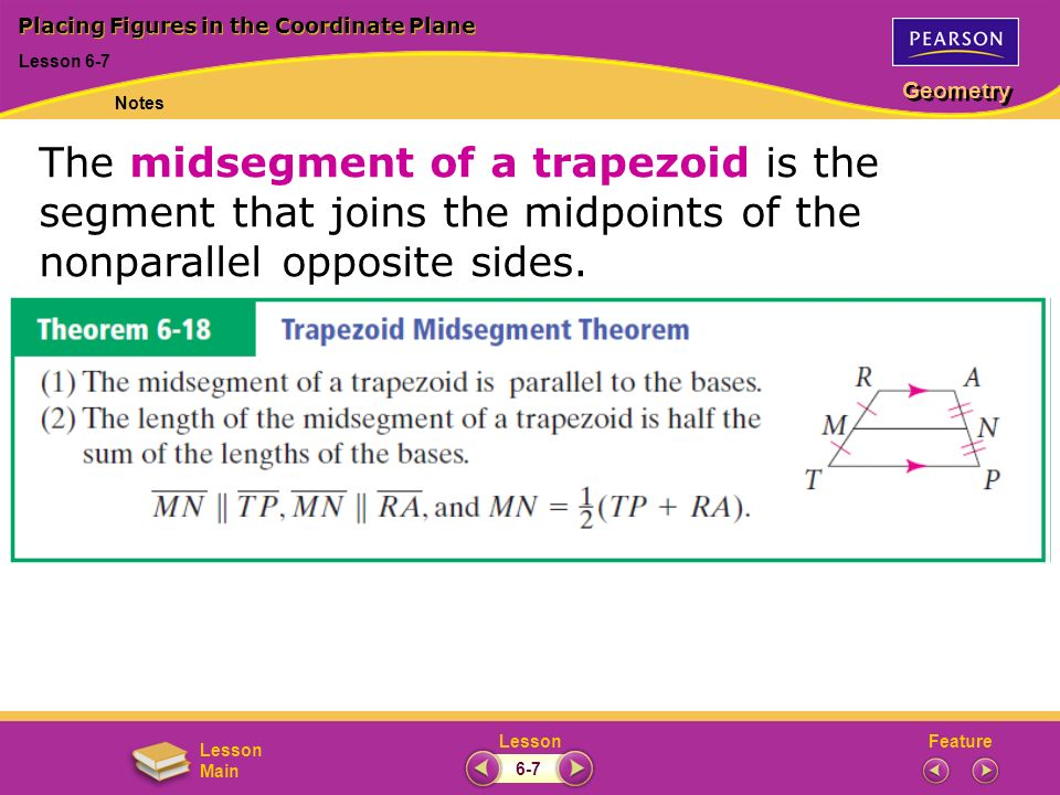 FeatureLesson Geometry Lesson Main Placing Figures in the Coordinate Plane Lesson 6-7 Notes 6-7 The midsegment of a trapezoid is the segment that joins the midpoints of the nonparallel opposite sides.