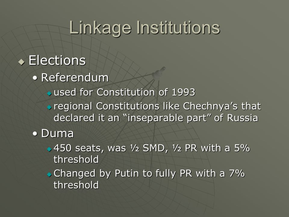 Linkage Institutions Elections Elections ReferendumReferendum used for Constitution of 1993 used for Constitution of 1993 regional Constitutions like Chechnyas that declared it an inseparable part of Russia regional Constitutions like Chechnyas that declared it an inseparable part of Russia DumaDuma 450 seats, was ½ SMD, ½ PR with a 5% threshold 450 seats, was ½ SMD, ½ PR with a 5% threshold Changed by Putin to fully PR with a 7% threshold Changed by Putin to fully PR with a 7% threshold