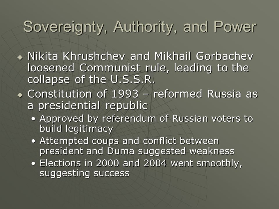Sovereignty, Authority, and Power Nikita Khrushchev and Mikhail Gorbachev loosened Communist rule, leading to the collapse of the U.S.S.R. Nikita Khru