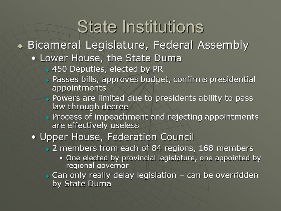 State Institutions Bicameral Legislature, Federal Assembly Bicameral Legislature, Federal Assembly Lower House, the State DumaLower House, the State Duma 450 Deputies, elected by PR 450 Deputies, elected by PR Passes bills, approves budget, confirms presidential appointments Passes bills, approves budget, confirms presidential appointments Powers are limited due to presidents ability to pass law through decree Powers are limited due to presidents ability to pass law through decree Process of impeachment and rejecting appointments are effectively useless Process of impeachment and rejecting appointments are effectively useless Upper House, Federation CouncilUpper House, Federation Council 2 members from each of 84 regions, 168 members 2 members from each of 84 regions, 168 members One elected by provincial legislature, one appointed by regional governorOne elected by provincial legislature, one appointed by regional governor Can only really delay legislation – can be overridden by State Duma Can only really delay legislation – can be overridden by State Duma