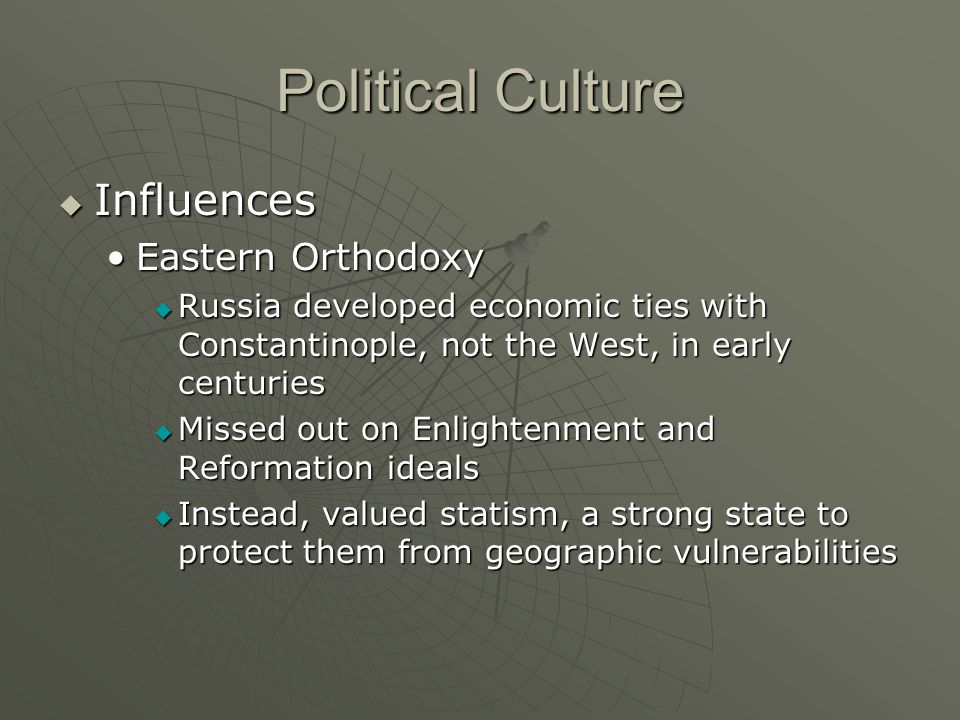 Political Culture Influences Influences Eastern OrthodoxyEastern Orthodoxy Russia developed economic ties with Constantinople, not the West, in early centuries Russia developed economic ties with Constantinople, not the West, in early centuries Missed out on Enlightenment and Reformation ideals Missed out on Enlightenment and Reformation ideals Instead, valued statism, a strong state to protect them from geographic vulnerabilities Instead, valued statism, a strong state to protect them from geographic vulnerabilities
