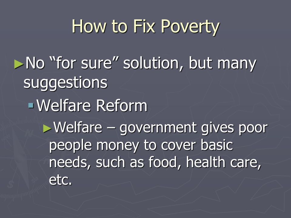 How to Fix Poverty No for sure solution, but many suggestions No for sure solution, but many suggestions Employment Assistance – government creates jo
