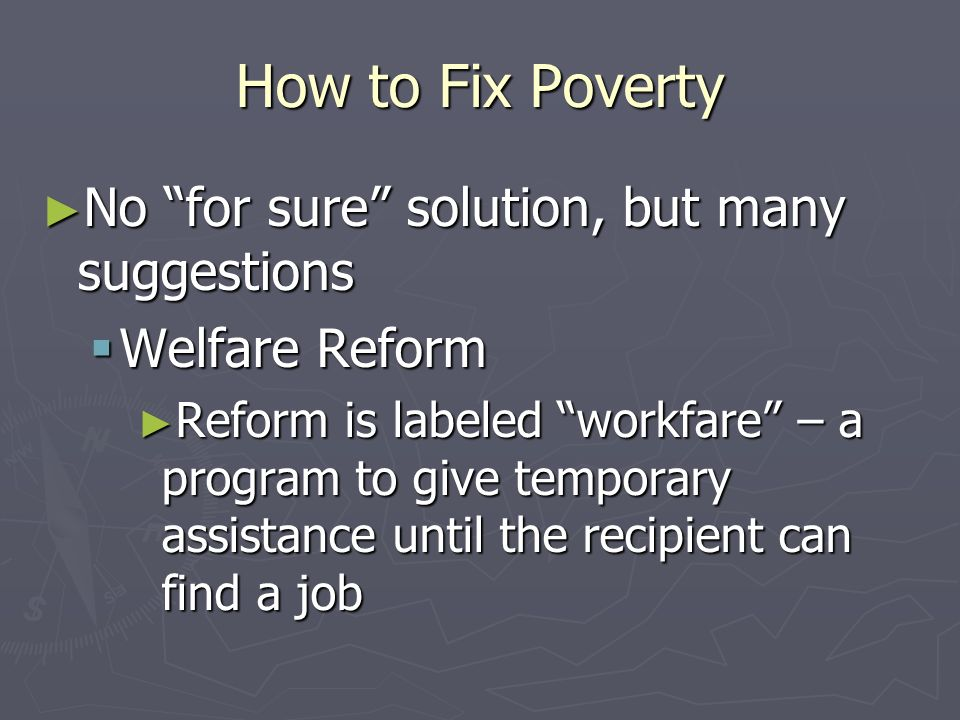 How to Fix Poverty No for sure solution, but many suggestions No for sure solution, but many suggestions Welfare Reform Welfare Reform Welfare – gover