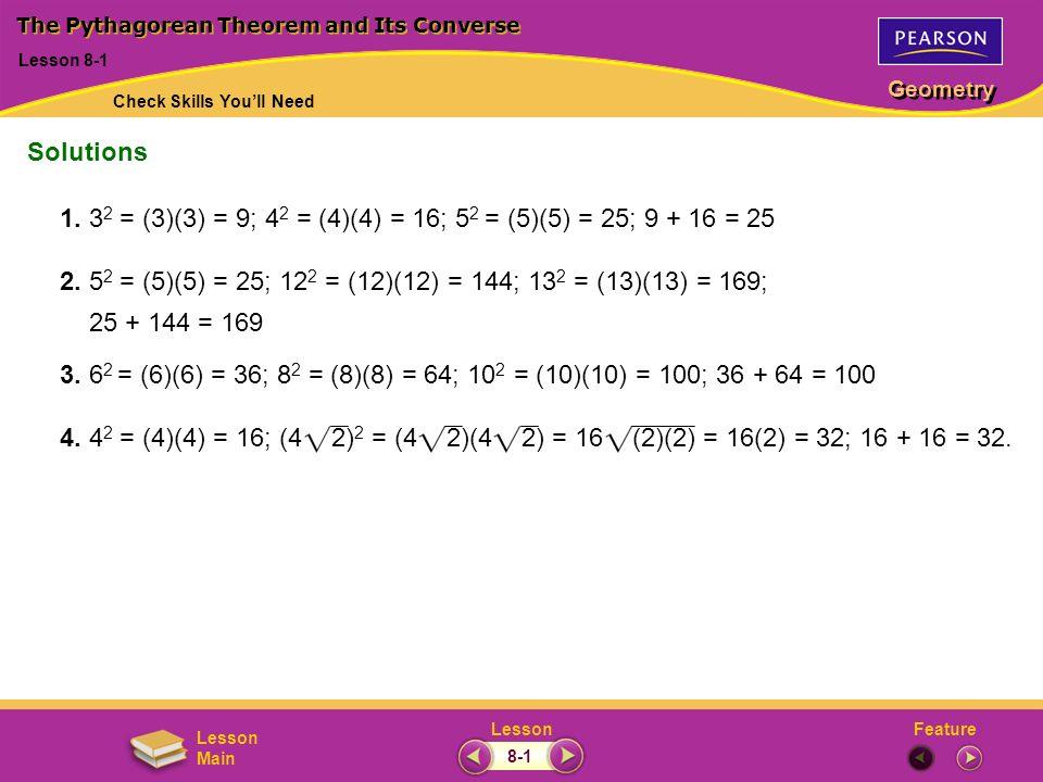 FeatureLesson Geometry Lesson Main 1. 3 2 = (3)(3) = 9; 4 2 = (4)(4) = 16; 5 2 = (5)(5) = 25; 9 + 16 = 25 2. 5 2 = (5)(5) = 25; 12 2 = (12)(12) = 144;