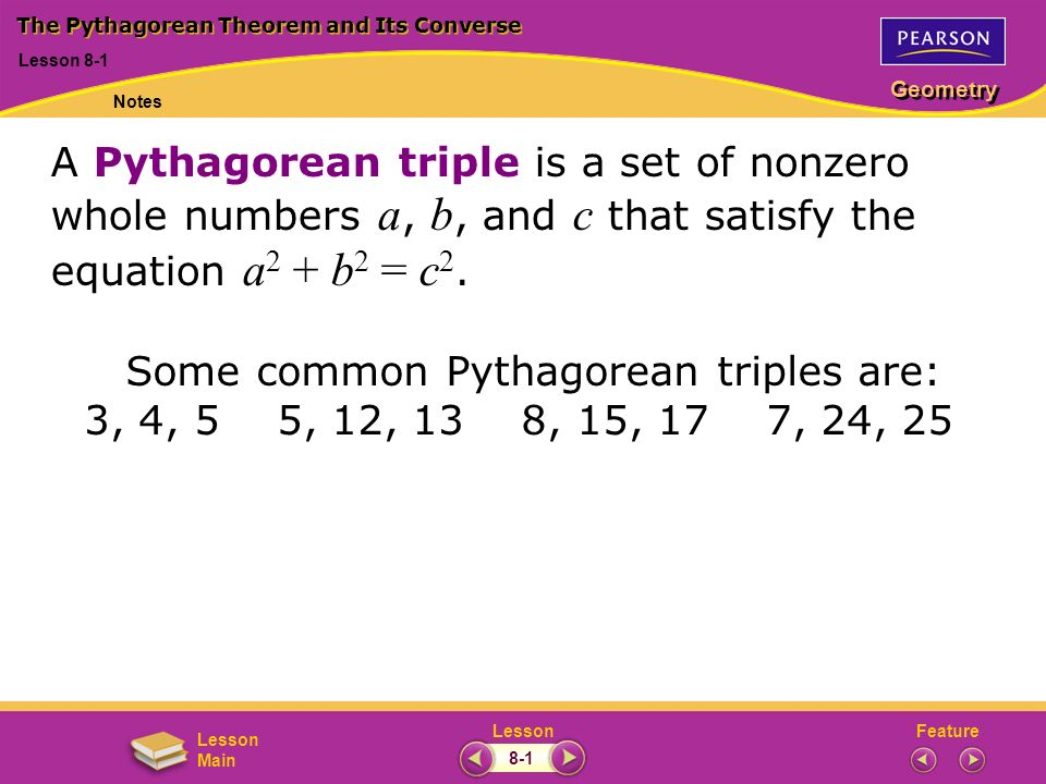 FeatureLesson Geometry Lesson Main Lesson 8-1 The Pythagorean Theorem and Its Converse Notes 8-1 A Pythagorean triple is a set of nonzero whole number