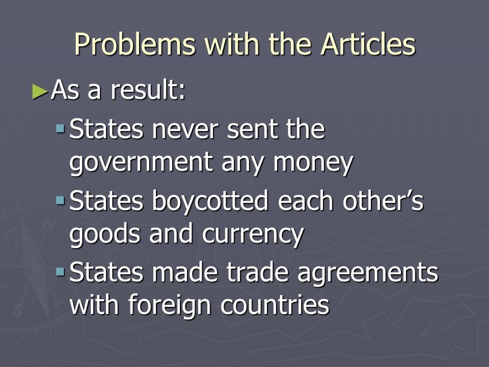 Problems with the Articles National Government could not: National Government could not: Collect Taxes Collect Taxes Regulate Trade Between States Regulate Trade Between States Create a Court System Create a Court System Use Troops Without Permission from the States Use Troops Without Permission from the States