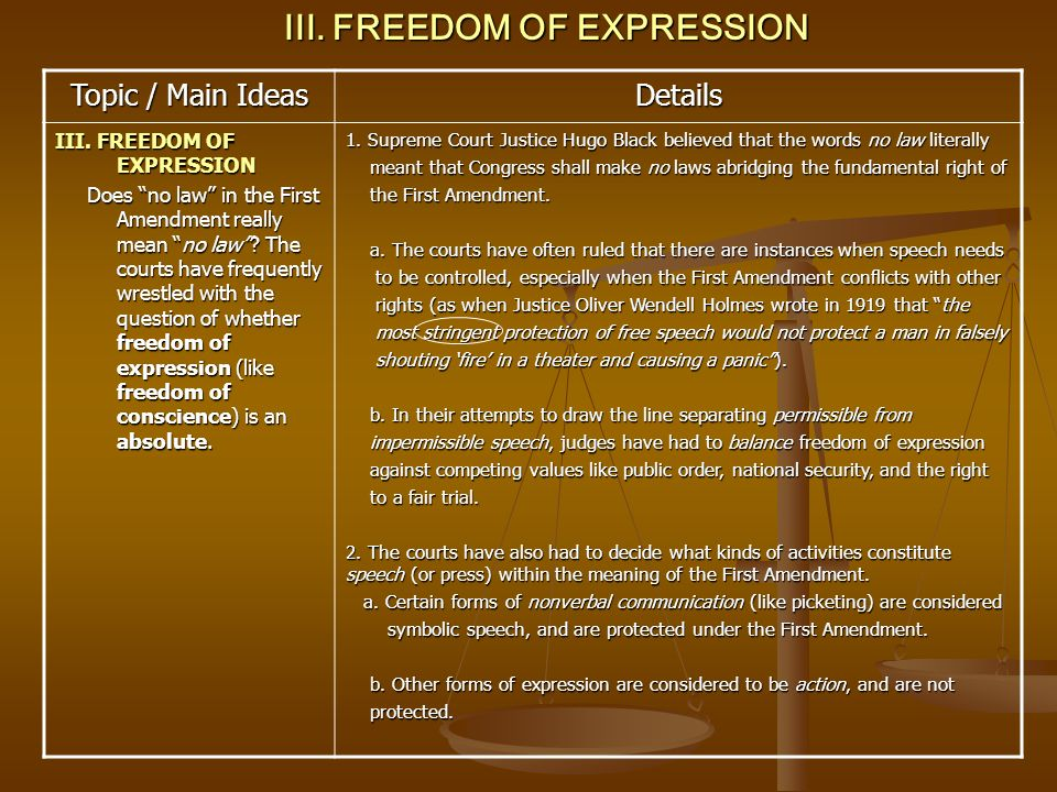 Topic / Main Ideas Details III. FREEDOM OF EXPRESSION Does no law in the First Amendment really mean no law? The courts have frequently wrestled with
