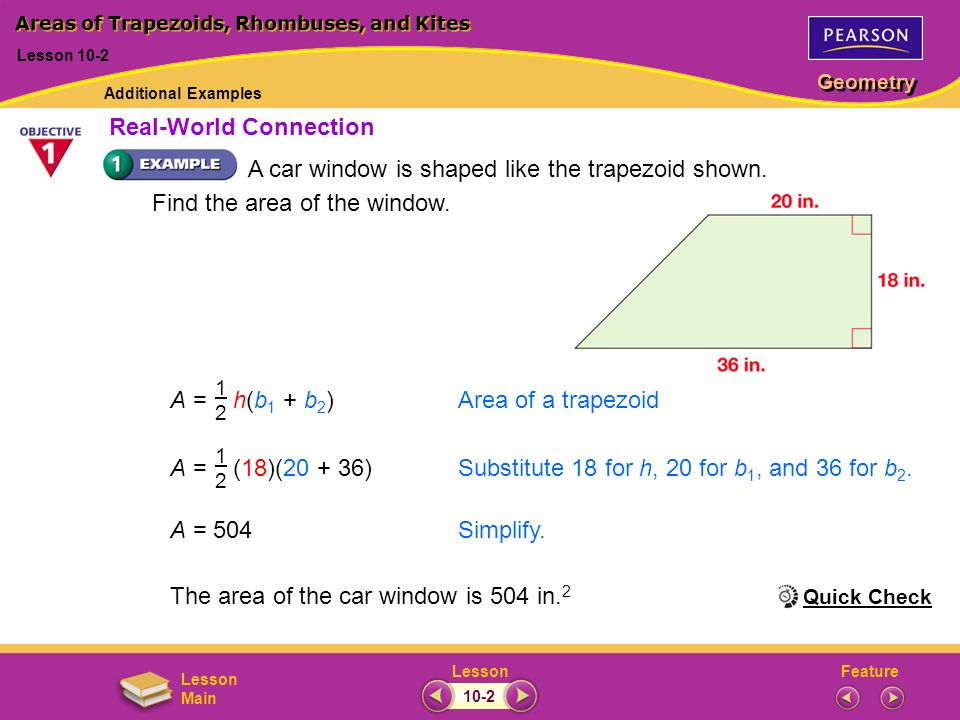 FeatureLesson Geometry Lesson Main A car window is shaped like the trapezoid shown. Find the area of the window. A = 504Simplify. The area of the car