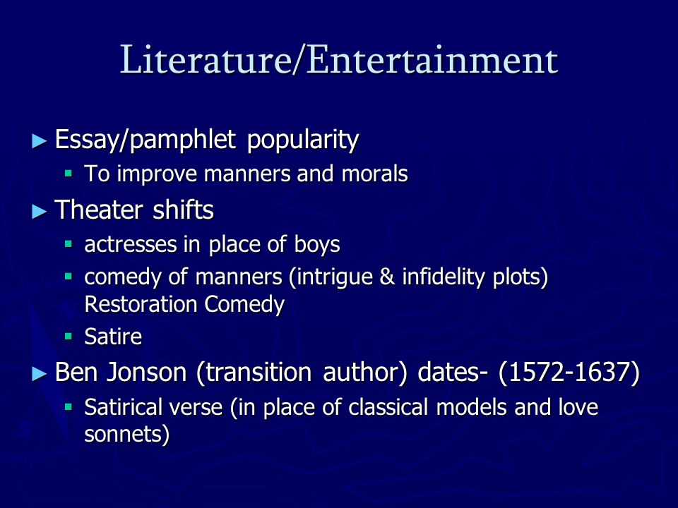 Literature/Entertainment Essay/pamphlet popularity Essay/pamphlet popularity To improve manners and morals To improve manners and morals Theater shifts Theater shifts actresses in place of boys actresses in place of boys comedy of manners (intrigue & infidelity plots) Restoration Comedy comedy of manners (intrigue & infidelity plots) Restoration Comedy Satire Satire Ben Jonson (transition author) dates- (1572-1637) Ben Jonson (transition author) dates- (1572-1637) Satirical verse (in place of classical models and love sonnets) Satirical verse (in place of classical models and love sonnets)