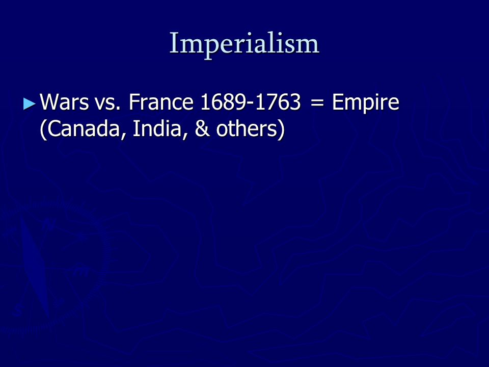 Imperialism Wars vs. France 1689-1763 = Empire (Canada, India, & others) Wars vs.