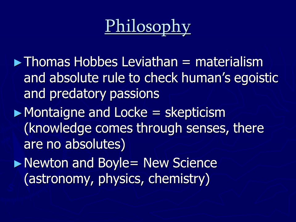 Philosophy Thomas Hobbes Leviathan = materialism and absolute rule to check humans egoistic and predatory passions Thomas Hobbes Leviathan = materialism and absolute rule to check humans egoistic and predatory passions Montaigne and Locke = skepticism (knowledge comes through senses, there are no absolutes) Montaigne and Locke = skepticism (knowledge comes through senses, there are no absolutes) Newton and Boyle= New Science (astronomy, physics, chemistry) Newton and Boyle= New Science (astronomy, physics, chemistry)