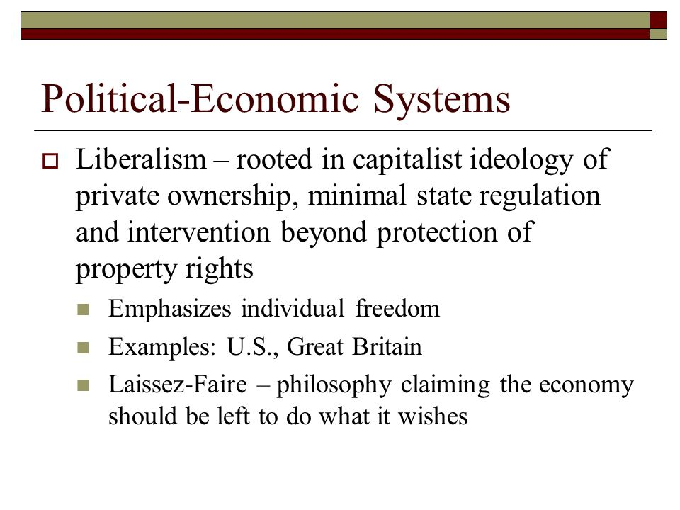 Political-Economic Systems Liberalism – rooted in capitalist ideology of private ownership, minimal state regulation and intervention beyond protectio
