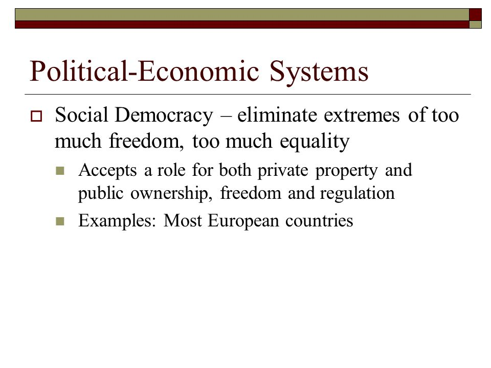 Political-Economic Systems Social Democracy – eliminate extremes of too much freedom, too much equality Accepts a role for both private property and p