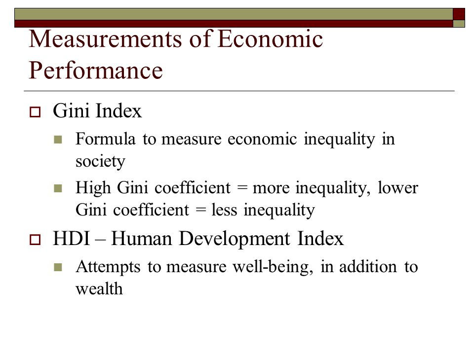 Measurements of Economic Performance Gini Index Formula to measure economic inequality in society High Gini coefficient = more inequality, lower Gini