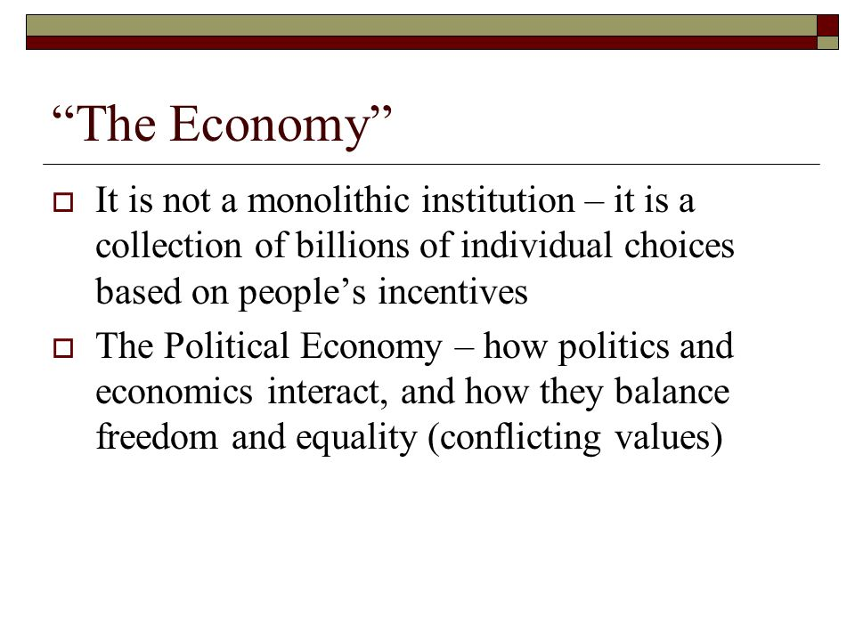 The Economy It is not a monolithic institution – it is a collection of billions of individual choices based on peoples incentives The Political Econom