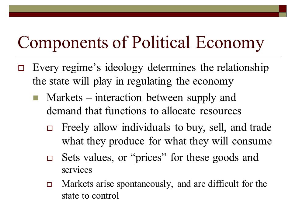 Components of Political Economy Every regimes ideology determines the relationship the state will play in regulating the economy Markets – interaction