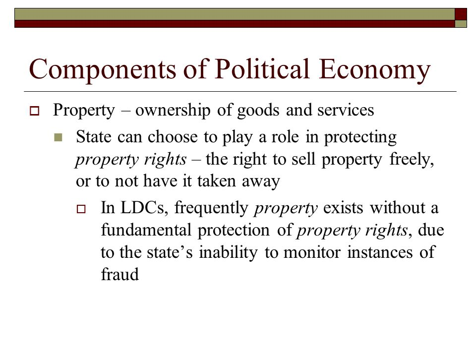 Components of Political Economy Property – ownership of goods and services State can choose to play a role in protecting property rights – the right t