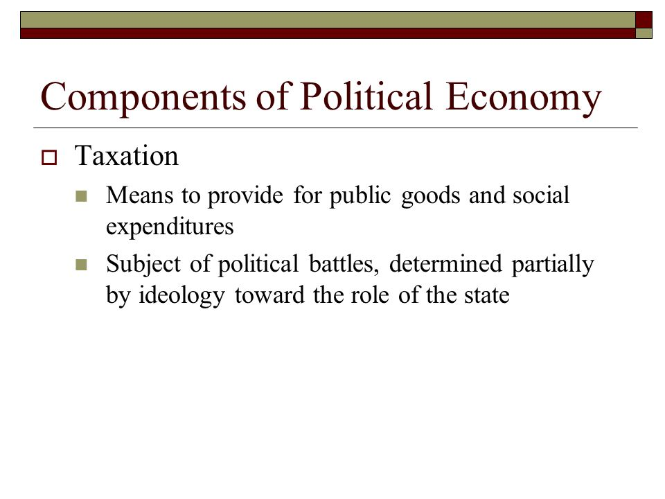 Components of Political Economy Taxation Means to provide for public goods and social expenditures Subject of political battles, determined partially