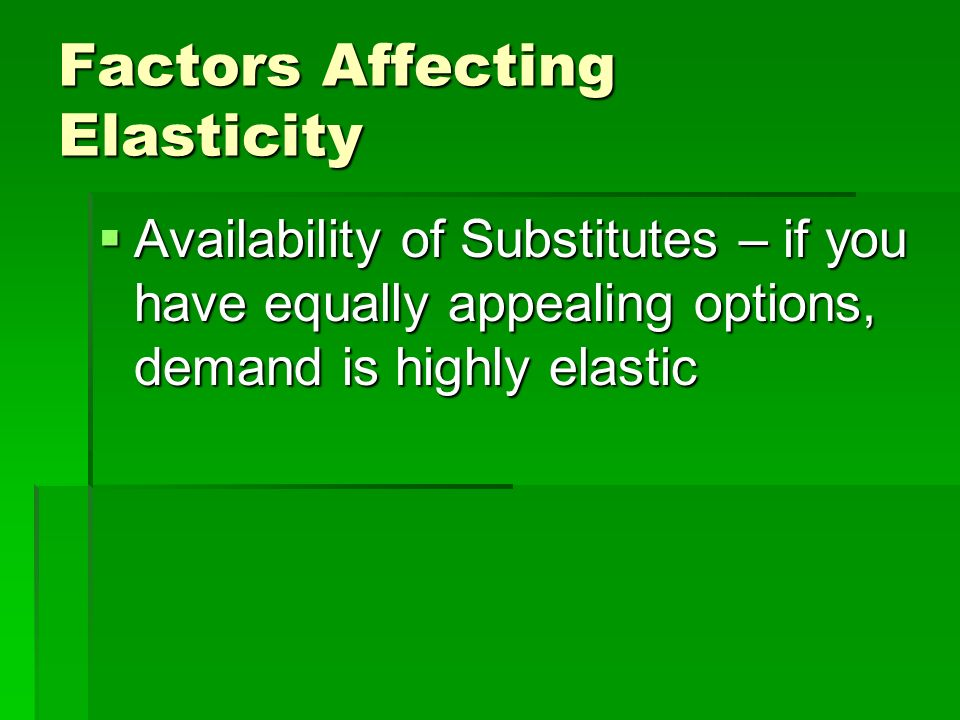 Factors Affecting Elasticity Availability of Substitutes – if you have no other options, demand is inelastic. Availability of Substitutes – if you hav