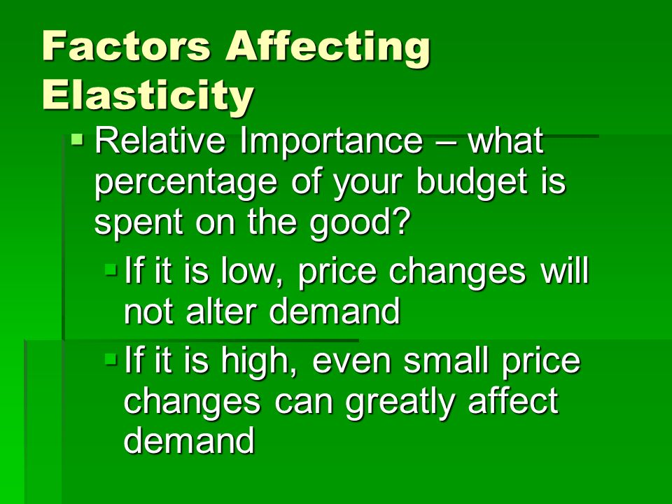 Factors Affecting Elasticity Availability of Substitutes – if you have equally appealing options, demand is highly elastic Availability of Substitutes