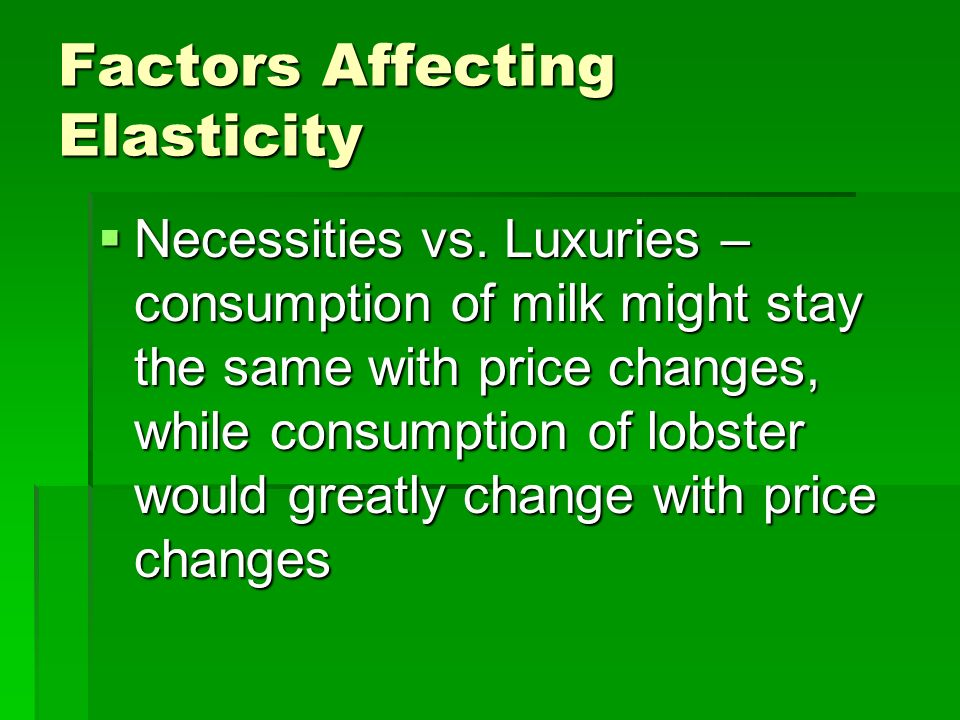Factors Affecting Elasticity Relative Importance – what percentage of your budget is spent on the good? Relative Importance – what percentage of your