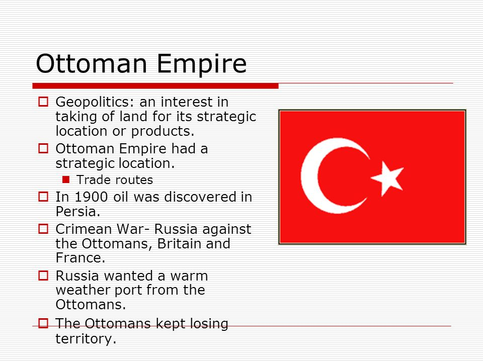 Ottoman Empire Geopolitics: an interest in taking of land for its strategic location or products. Ottoman Empire had a strategic location. Trade route