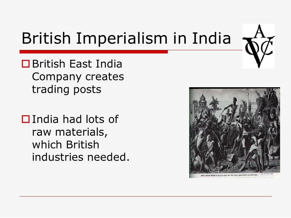 British Imperialism in India British East India Company creates trading posts India had lots of raw materials, which British industries needed.