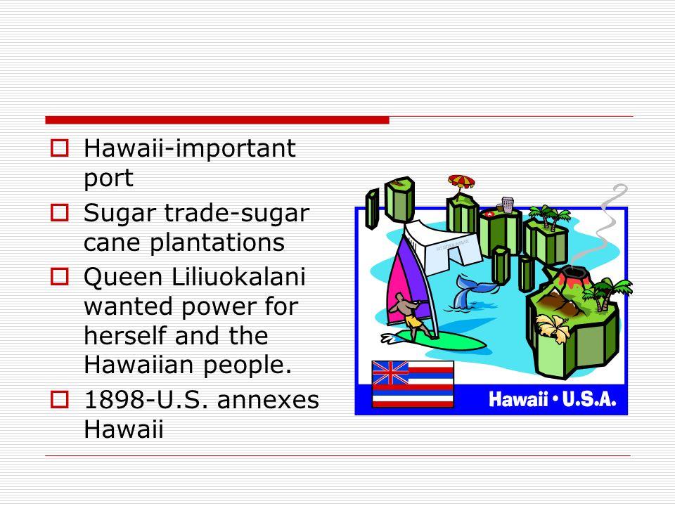 Hawaii-important port Sugar trade-sugar cane plantations Queen Liliuokalani wanted power for herself and the Hawaiian people. 1898-U.S. annexes Hawaii