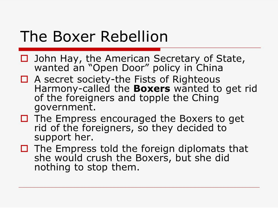 The Boxer Rebellion John Hay, the American Secretary of State, wanted an Open Door policy in China A secret society-the Fists of Righteous Harmony-cal