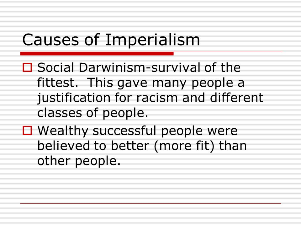 Causes of Imperialism Social Darwinism-survival of the fittest. This gave many people a justification for racism and different classes of people. Weal