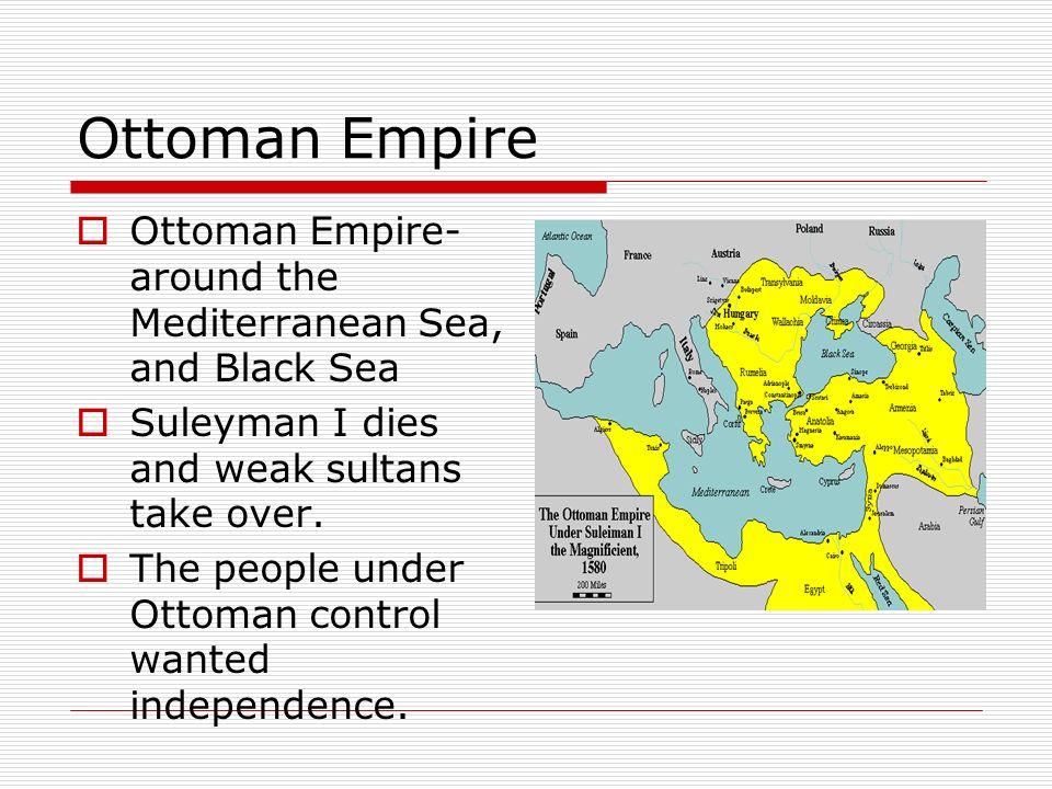 Ottoman Empire Ottoman Empire- around the Mediterranean Sea, and Black Sea Suleyman I dies and weak sultans take over. The people under Ottoman contro
