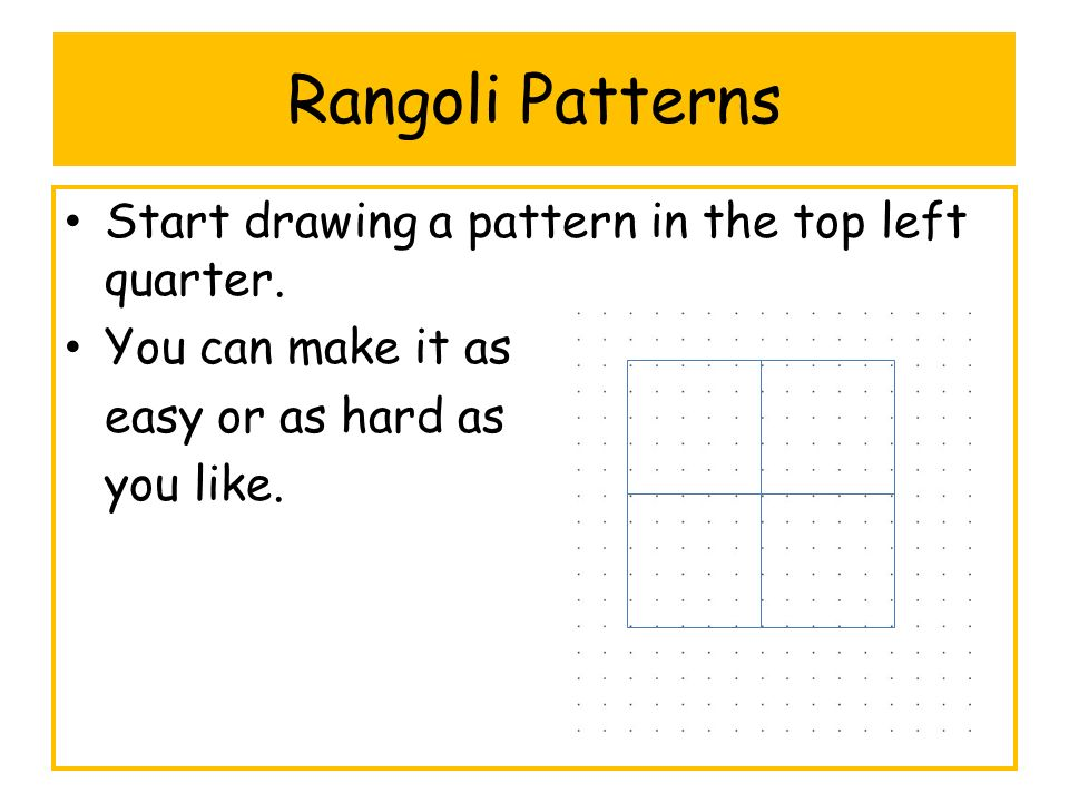 Rangoli Patterns Start drawing a pattern in the top left quarter. You can make it as easy or as hard as you like.