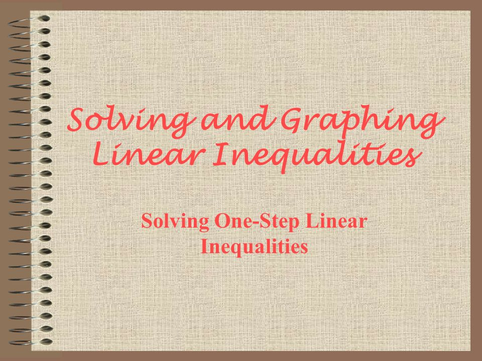 Solving and Graphing Linear Inequalities Solving One-Step Linear Inequalities