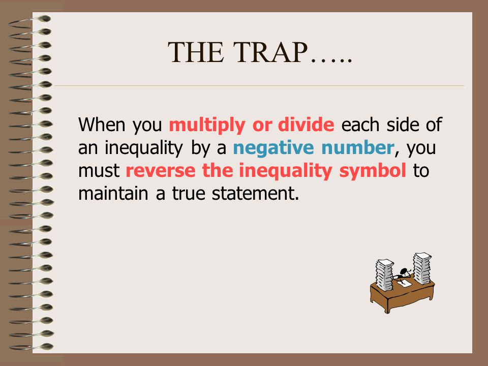 THE TRAP….. When you multiply or divide each side of an inequality by a negative number, you must reverse the inequality symbol to maintain a true sta